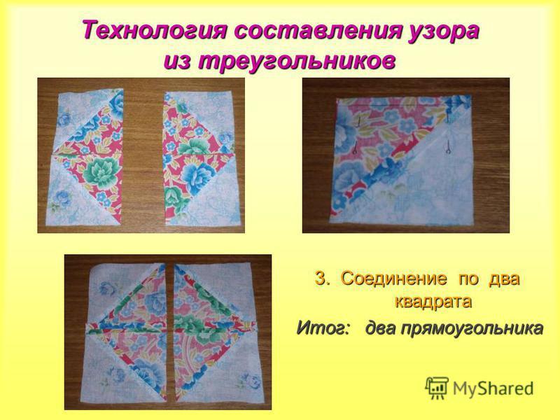 Технология составления узора из треугольников 3. Соединение по два квадрата Итог: два прямоугольника Итог: два прямоугольника