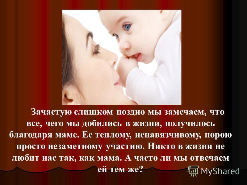 Зачастую слишком поздно мы замечаем, что все, чего мы добились в жизни, получилось благодаря маме. Ее теплому, ненавязчивому, порою просто незаметному участию. Никто в жизни не любит нас так, как мама. А часто ли мы отвечаем ей тем же?