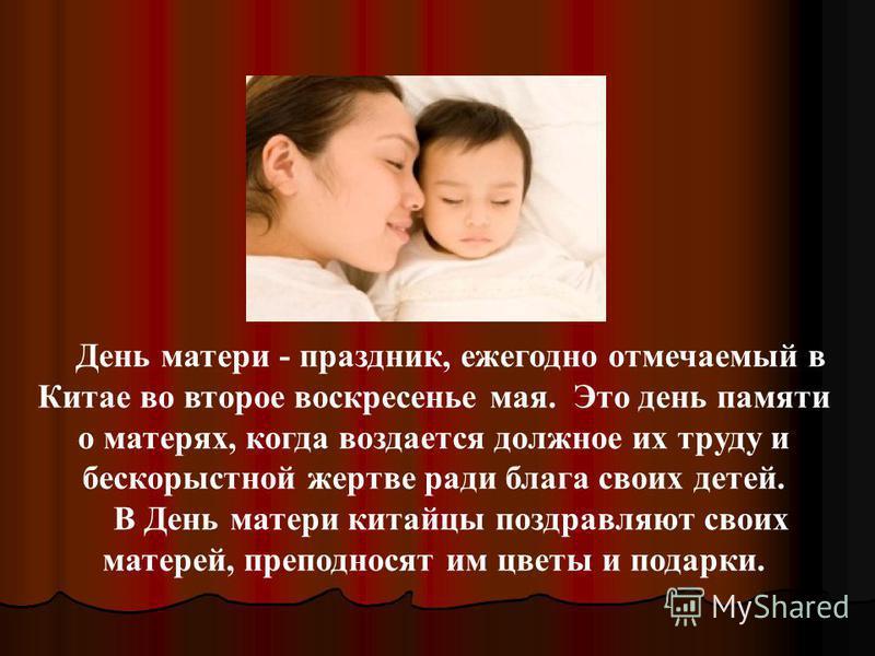 День матери - праздник, ежегодно отмечаемый в Китае во второе воскресенье мая. Это день памяти о матерях, когда воздается должное их труду и бескорыстной жертве ради блага своих детей. В День матери китайцы поздравляют своих матерей, преподносят им ц
