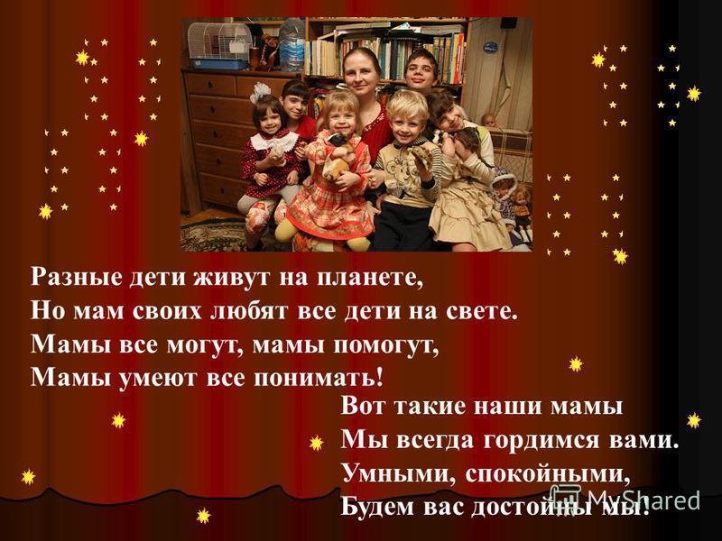Разные дети живут на планете, Но мам своих любят все дети на свете. Мамы все могут, мамы помогут, Мамы умеют все понимать! Вот такие наши мамы Мы всегда гордимся вами. Умными, спокойными, Будем вас достойны мы!