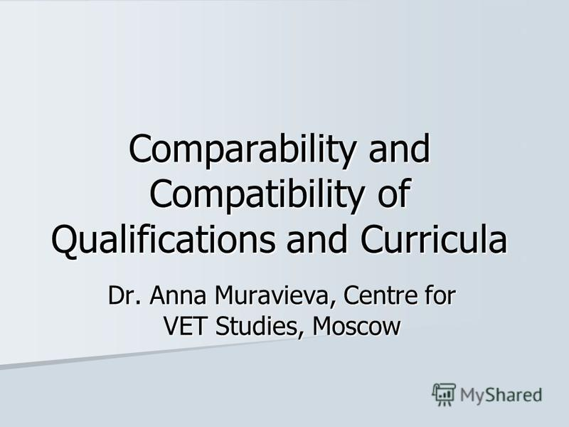 Comparability and Compatibility of Qualifications and Curricula Dr. Anna Muravieva, Centre for VET Studies, Moscow