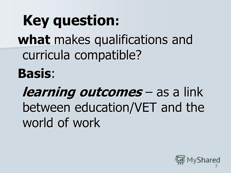 3 Key question : Key question : what makes qualifications and curricula compatible? what makes qualifications and curricula compatible? Basis: Basis: learning outcomes – as a link between education/VET and the world of work learning outcomes – as a l