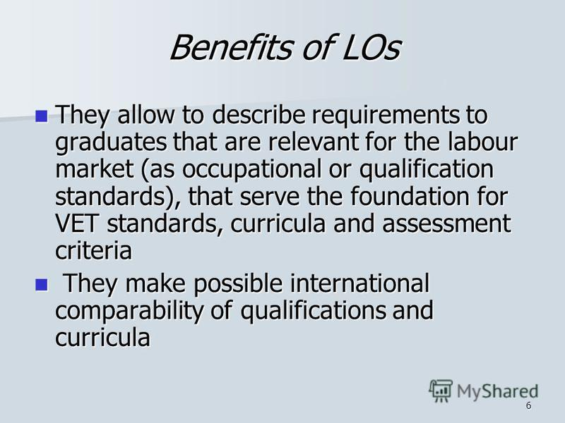 6 Benefits of LOs They allow to describe requirements to graduates that are relevant for the labour market (as occupational or qualification standards), that serve the foundation for VET standards, curricula and assessment criteria They allow to desc