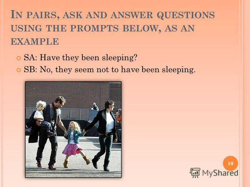 I N PAIRS, ASK AND ANSWER QUESTIONS USING THE PROMPTS BELOW, AS AN EXAMPLE SA: Have they been sleeping? SB: No, they seem not to have been sleeping. 10