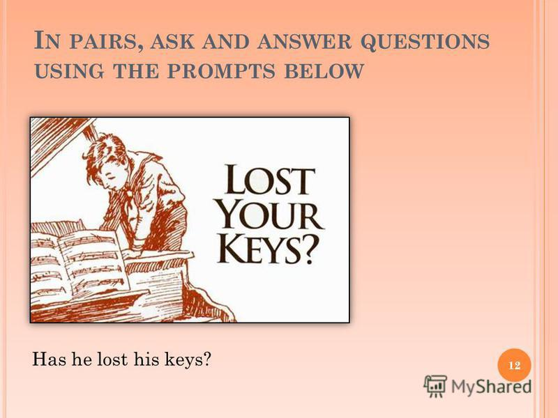 I N PAIRS, ASK AND ANSWER QUESTIONS USING THE PROMPTS BELOW 12 Has he lost his keys?