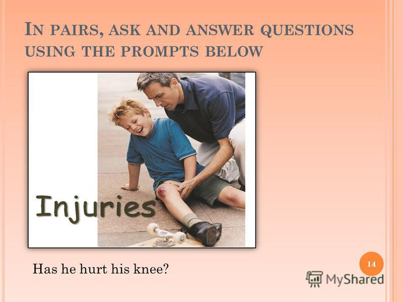 I N PAIRS, ASK AND ANSWER QUESTIONS USING THE PROMPTS BELOW 14 Has he hurt his knee?