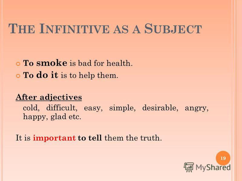 T HE I NFINITIVE AS A S UBJECT To smoke is bad for health. To do it is to help them. After adjectives cold, difficult, easy, simple, desirable, angry, happy, glad etc. It is important to tell them the truth. 19