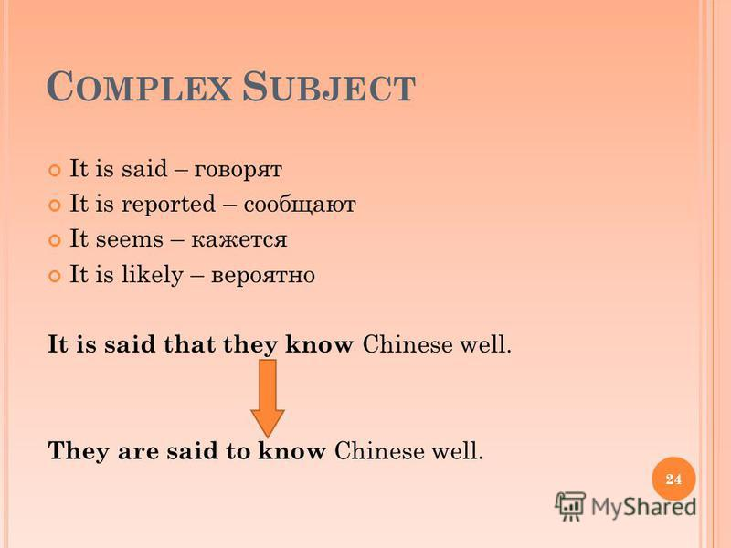 C OMPLEX S UBJECT It is said – говорят It is reported – сообщают It seems – кажется It is likely – вероятно It is said that they know Chinese well. They are said to know Chinese well. 24