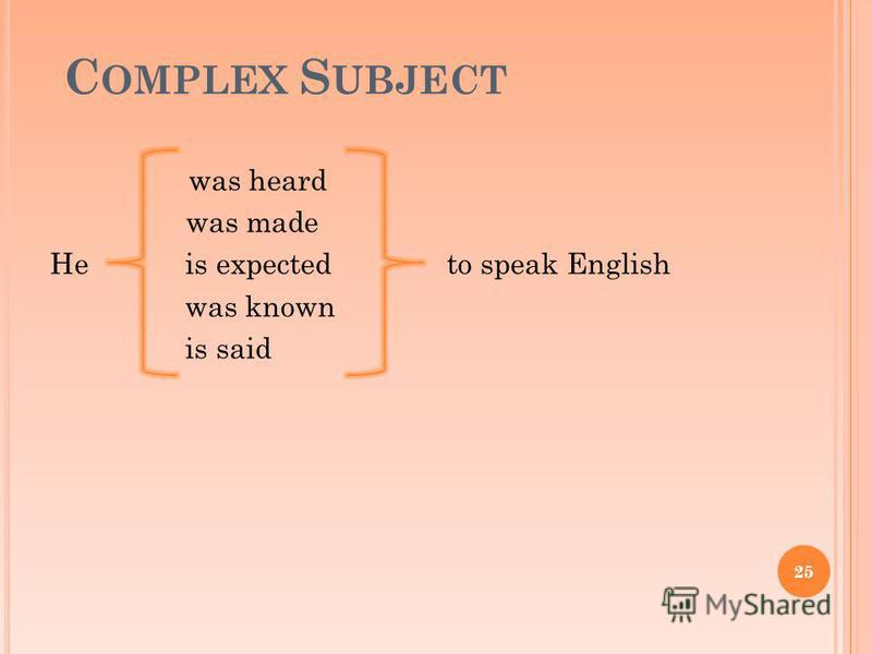 C OMPLEX S UBJECT was heard was made He is expected to speak English was known is said 25