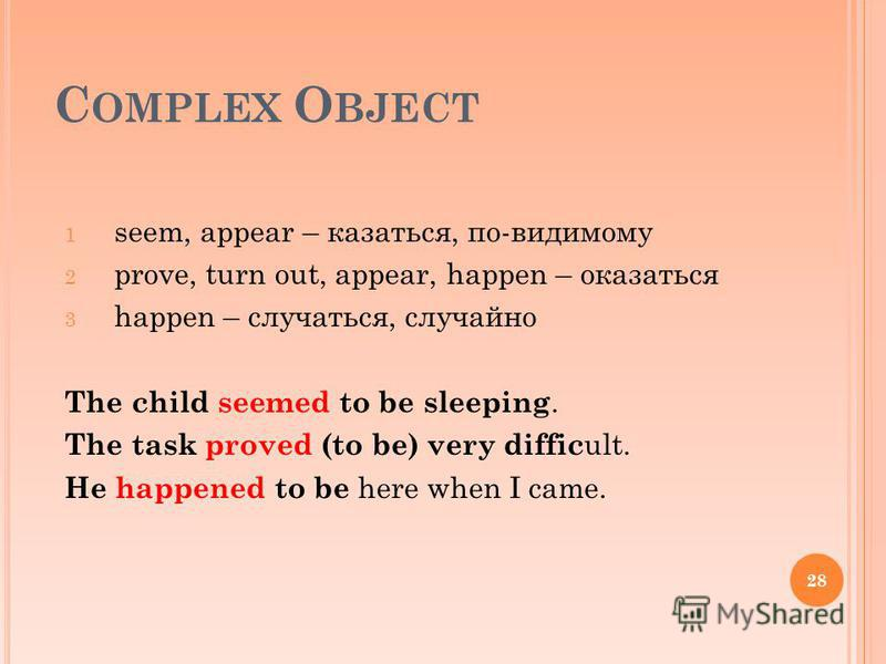 C OMPLEX O BJECT 1 seem, appear – казаться, по-видимому 2 prove, turn out, appear, happen – оказаться 3 happen – случаться, случайно The child seemed to be sleeping. The task proved (to be) very diffic ult. He happened to be here when I came. 28