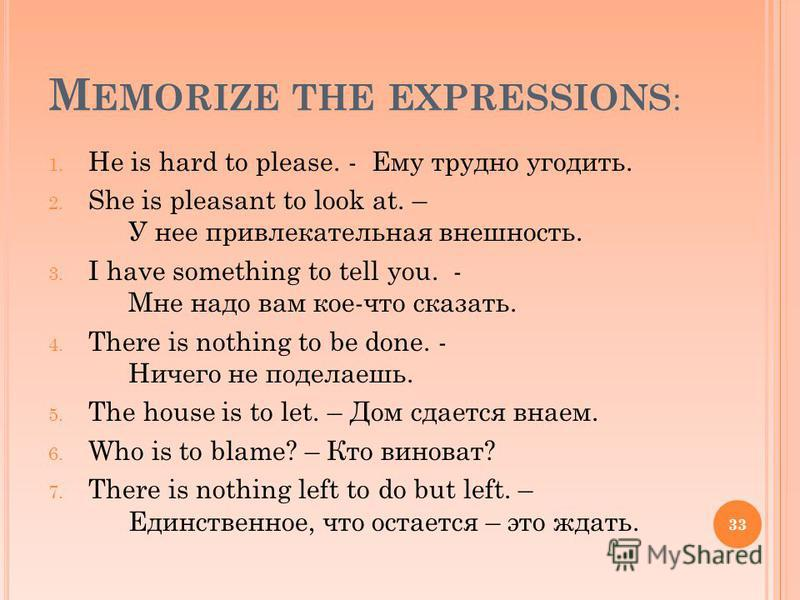 M EMORIZE THE EXPRESSIONS : 1. He is hard to please. - Ему трудно угодить. 2. She is pleasant to look at. – У нее привлекательная внешность. 3. I have something to tell you. - Мне надо вам кое-что сказать. 4. There is nothing to be done. - Ничего не