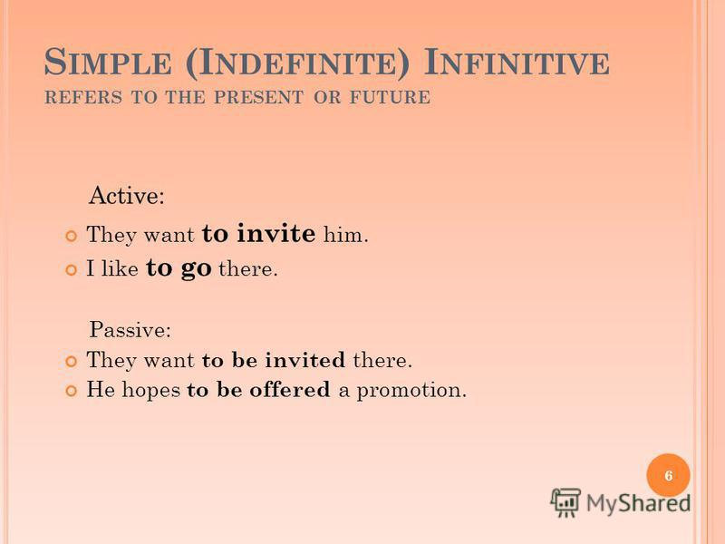 S IMPLE (I NDEFINITE ) I NFINITIVE REFERS TO THE PRESENT OR FUTURE They want to invite him. I like to go there. Passive: They want to be invited there. He hopes to be offered a promotion. 6 Active: