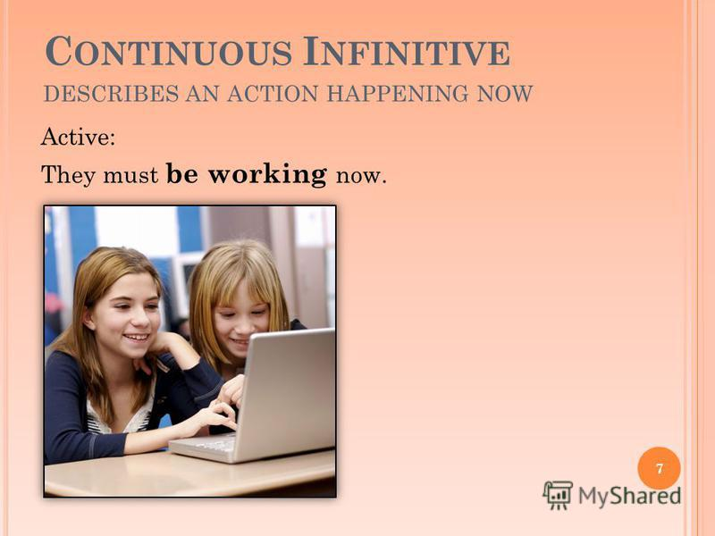 C ONTINUOUS I NFINITIVE DESCRIBES AN ACTION HAPPENING NOW Active: They must be working now. 7