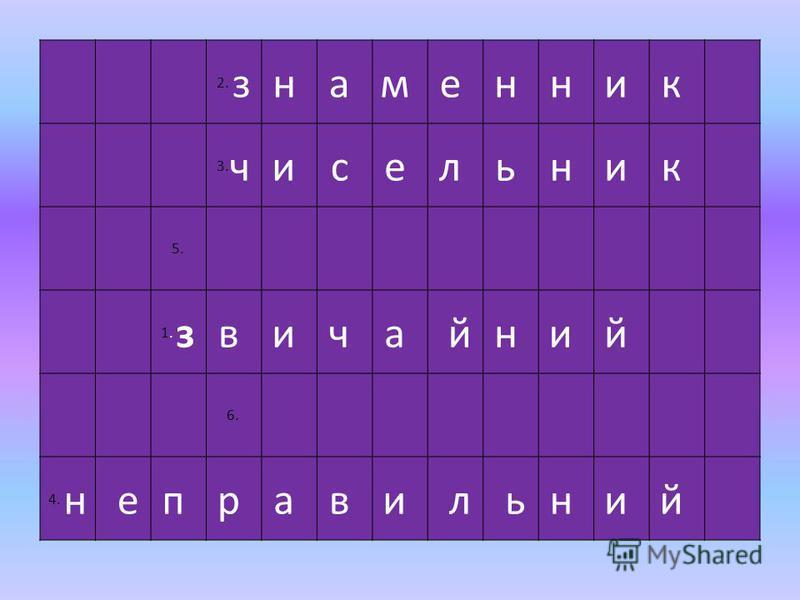 2. зн а м е н н и к 3. чи с е л ь н и к 5. 1. зв и ч а йн и й 6. 4. н еп р а в и л ьн и й