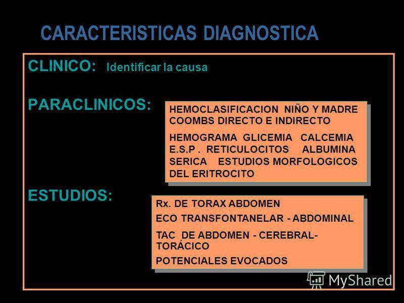 CLINICO: Identificar la causa PARACLINICOS: ESTUDIOS: CARACTERISTICAS DIAGNOSTICA Rx. DE TORAX ABDOMEN ECO TRANSFONTANELAR - ABDOMINAL TAC DE ABDOMEN - CEREBRAL- TORÁCICO POTENCIALES EVOCADOS Rx. DE TORAX ABDOMEN ECO TRANSFONTANELAR - ABDOMINAL TAC D