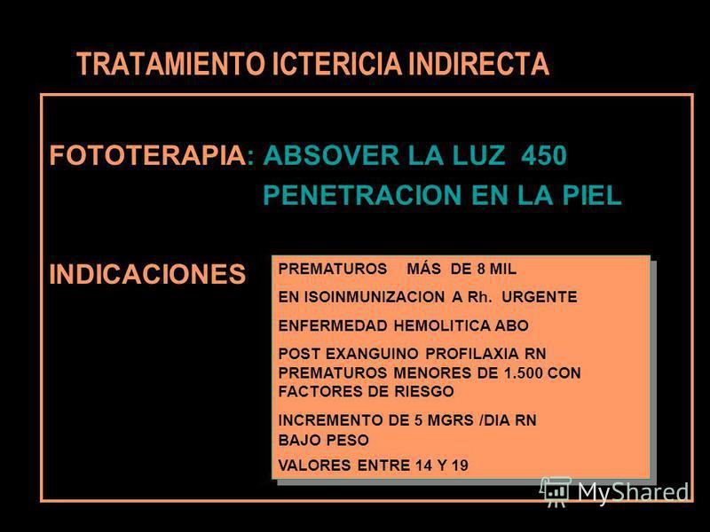 FOTOTERAPIA: ABSOVER LA LUZ 450 PENETRACION EN LA PIEL INDICACIONES TRATAMIENTO ICTERICIA INDIRECTA PREMATUROS MÁS DE 8 MIL EN ISOINMUNIZACION A Rh. URGENTE ENFERMEDAD HEMOLITICA ABO POST EXANGUINO PROFILAXIA RN PREMATUROS MENORES DE 1.500 CON FACTOR
