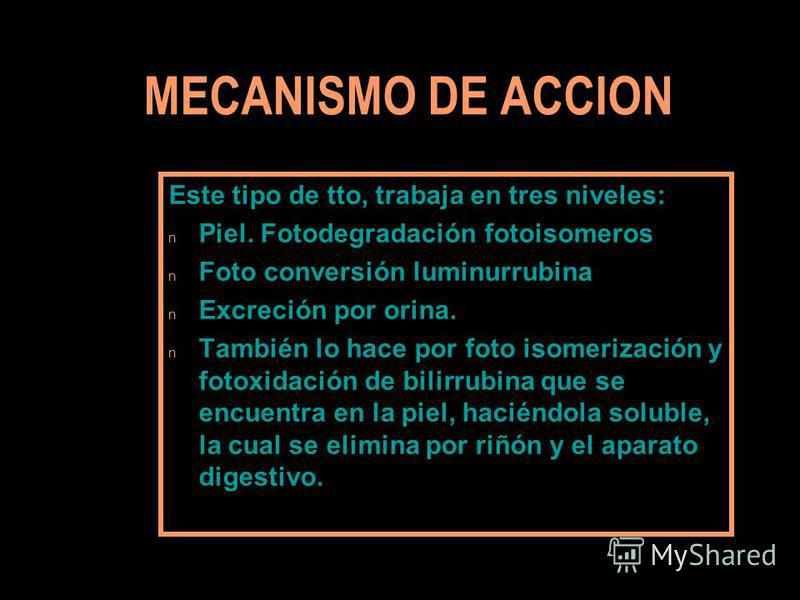 MECANISMO DE ACCION Este tipo de tto, trabaja en tres niveles: n Piel. Fotodegradación fotoisomeros n Foto conversión luminurrubina n Excreción por orina. n También lo hace por foto isomerización y fotoxidación de bilirrubina que se encuentra en la p