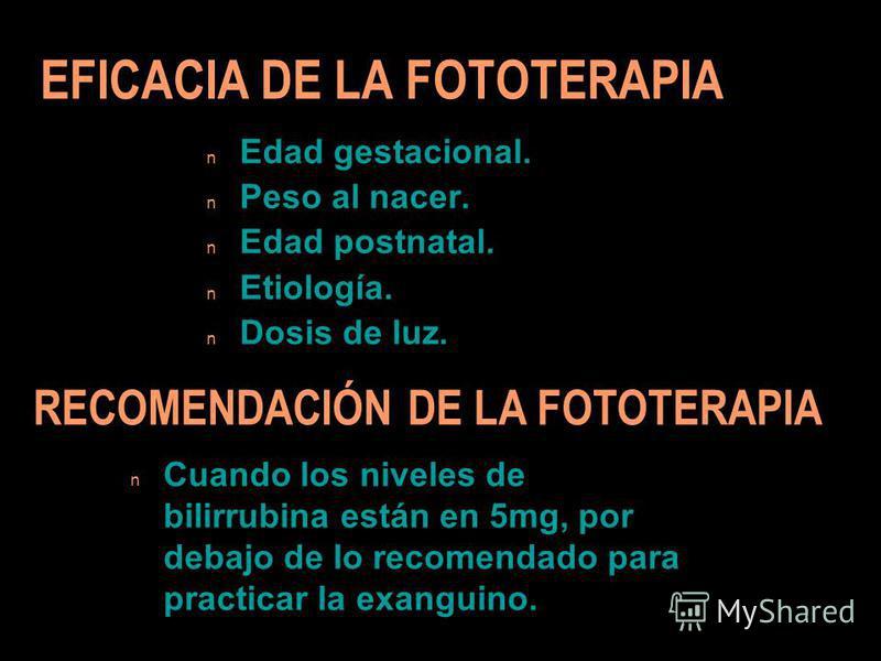 EFICACIA DE LA FOTOTERAPIA n Edad gestacional. n Peso al nacer. n Edad postnatal. n Etiología. n Dosis de luz. n Cuando los niveles de bilirrubina están en 5mg, por debajo de lo recomendado para practicar la exanguino. RECOMENDACIÓN DE LA FOTOTERAPIA