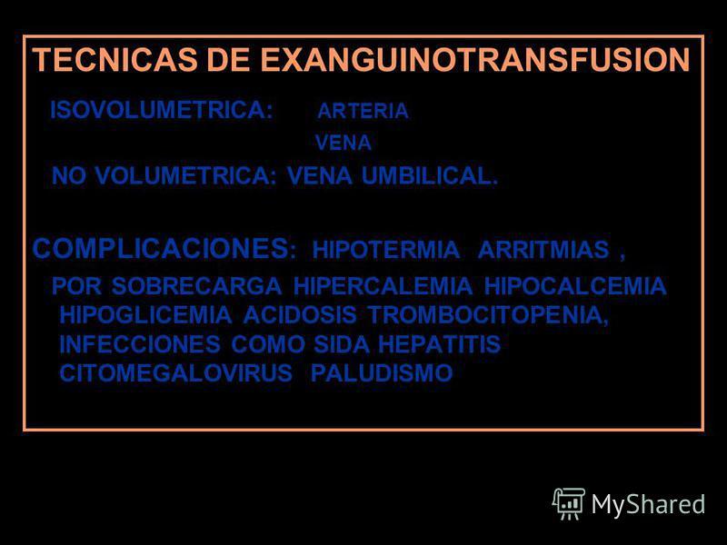TECNICAS DE EXANGUINOTRANSFUSION ISOVOLUMETRICA: ARTERIA VENA NO VOLUMETRICA: VENA UMBILICAL. COMPLICACIONES : HIPOTERMIA ARRITMIAS, POR SOBRECARGA HIPERCALEMIA HIPOCALCEMIA HIPOGLICEMIA ACIDOSIS TROMBOCITOPENIA, INFECCIONES COMO SIDA HEPATITIS CITOM