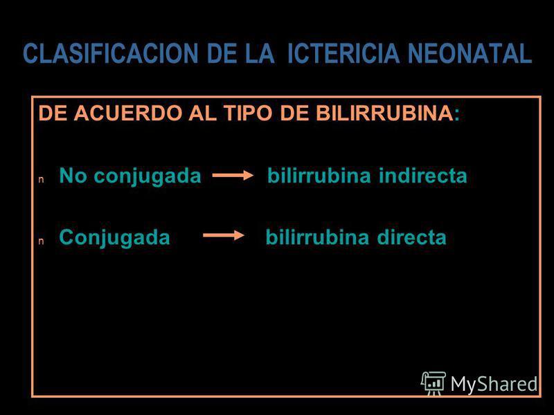 DE ACUERDO AL TIPO DE BILIRRUBINA: n No conjugada bilirrubina indirecta n Conjugada bilirrubina directa CLASIFICACION DE LA ICTERICIA NEONATAL