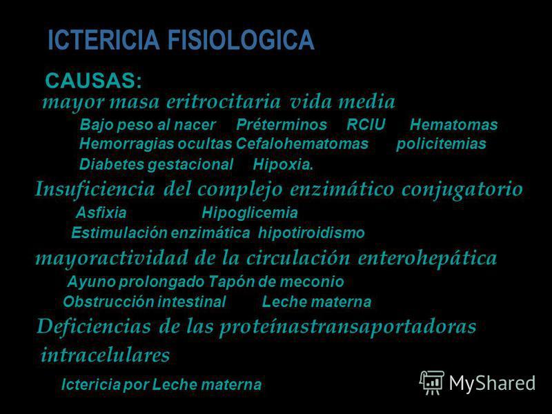 ICTERICIA FISIOLOGICA CAUSAS: mayor masa eritrocitaria vida media Bajo peso al nacer Préterminos RCIU Hematomas Hemorragias ocultas Cefalohematomas policitemias Diabetes gestacional Hipoxia. Insuficiencia del complejo enzimático conjugatorio Asfixia