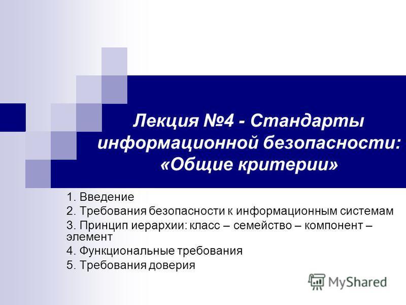 Лекция 4 - Стандарты информационной безопасности: «Общие критерии» 1. Введение 2. Требования безопасности к информационным системам 3. Принцип иерархии: класс – семейство – компонент – элемент 4. Функциональные требования 5. Требования доверия