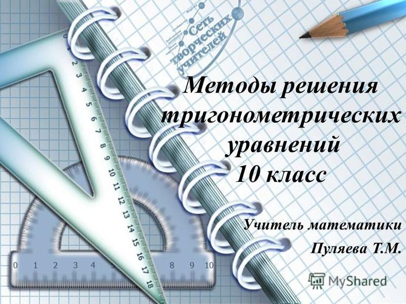 методы решения уравнений 10 класс ( Методы решения тригонометрических уравнений 10 класс Учитель математики Пуляева Т.М.