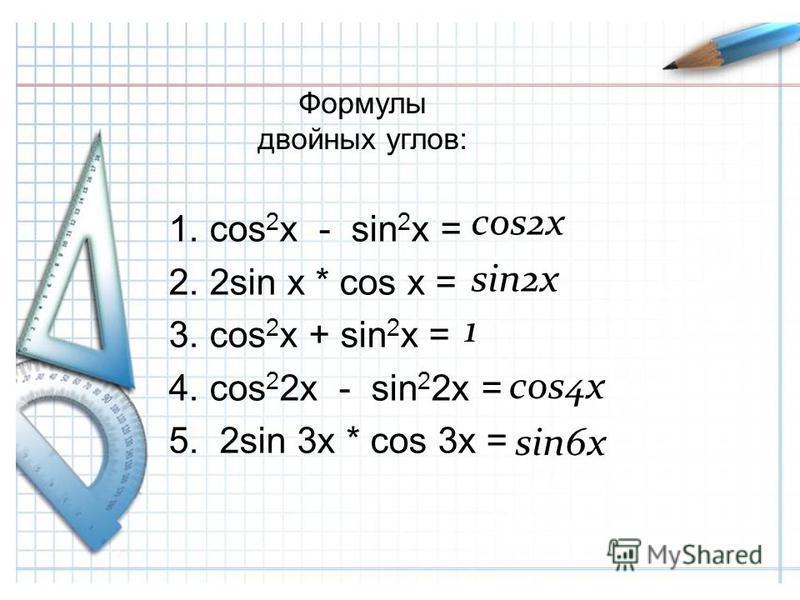 Формулы двойных углов: 1. cos 2 x - sin 2 x = 2. 2sin x * cos x = 3. cos 2 x + sin 2 x = 4. cos 2 2x - sin 2 2x = 5. 2sin 3x * cos 3x = cos2x sin2x 1 cos4x sin6x