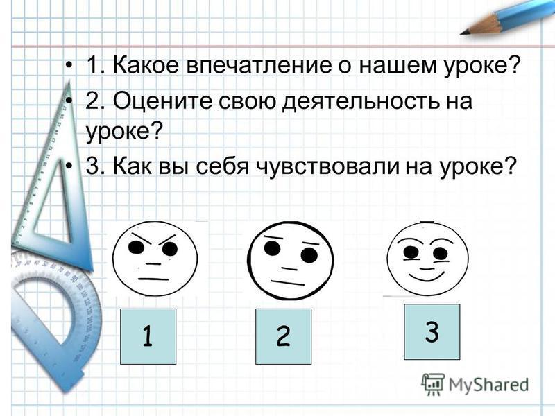 1. Какое впечатление о нашем уроке? 2. Оцените свою деятельность на уроке? 3. Как вы себя чувствовали на уроке? 12 3
