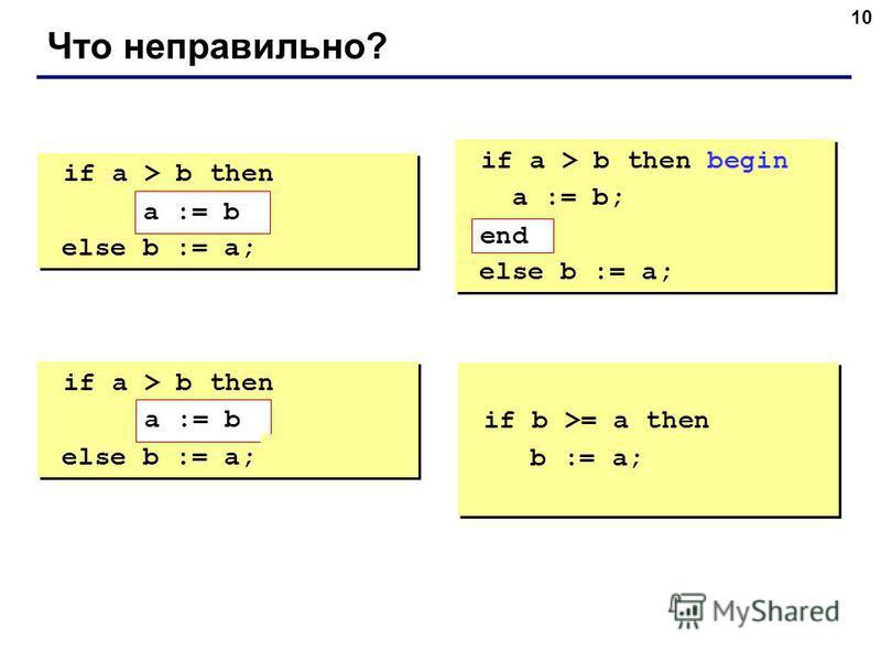 10 Что неправильно? if a > b then begin a := b; else b := a; if a > b then begin a := b; else b := a; if a > b then begin a := b; end; else b := a; if a > b then begin a := b; end; else b := a; if a > b then else begin b := a; end; if a > b then else