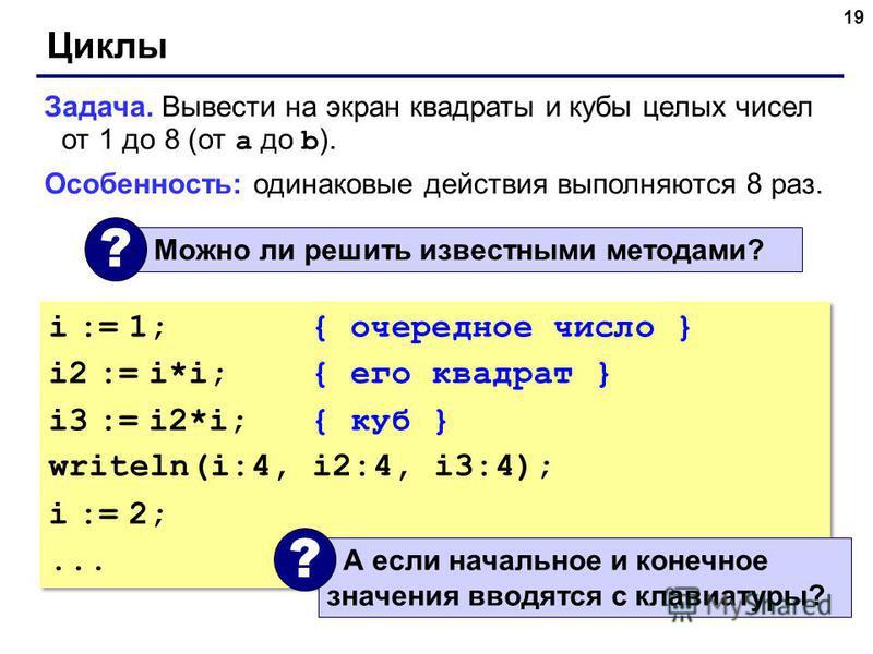 19 Циклы Задача. Вывести на экран квадраты и кубы целых чисел от 1 до 8 (от a до b ). Особенность: одинаковые действия выполняются 8 раз. Можно ли решить известными методами? ? i := 1; { очередное число } i2 := i*i;{ его квадрат } i3 := i2*i;{ куб }