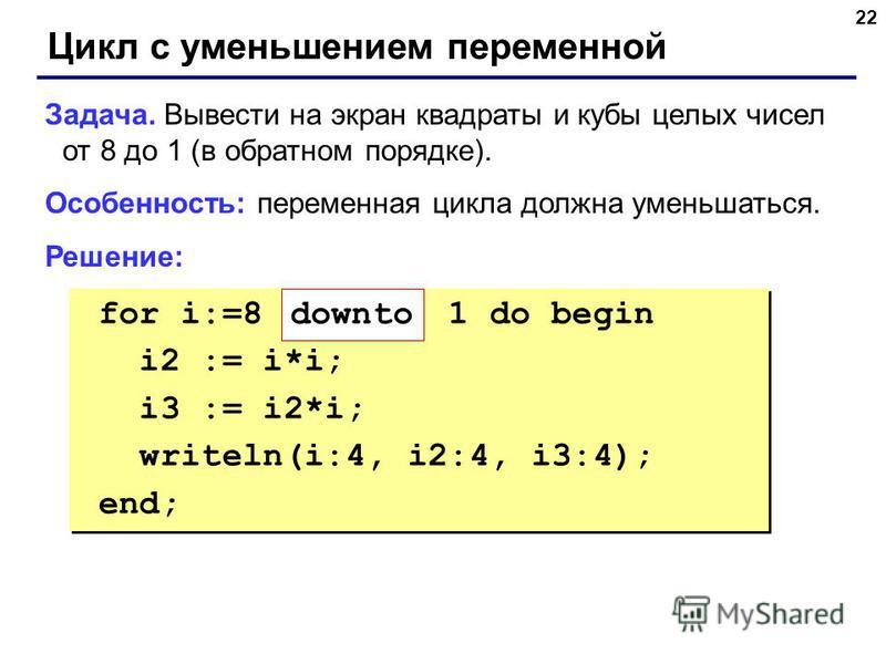 22 Цикл с уменьшением переменной Задача. Вывести на экран квадраты и кубы целых чисел от 8 до 1 (в обратном порядке). Особенность: переменная цикла должна уменьшаться. Решение: for i:=8 1 do begin i2 := i*i; i3 := i2*i; writeln(i:4, i2:4, i3:4); end;