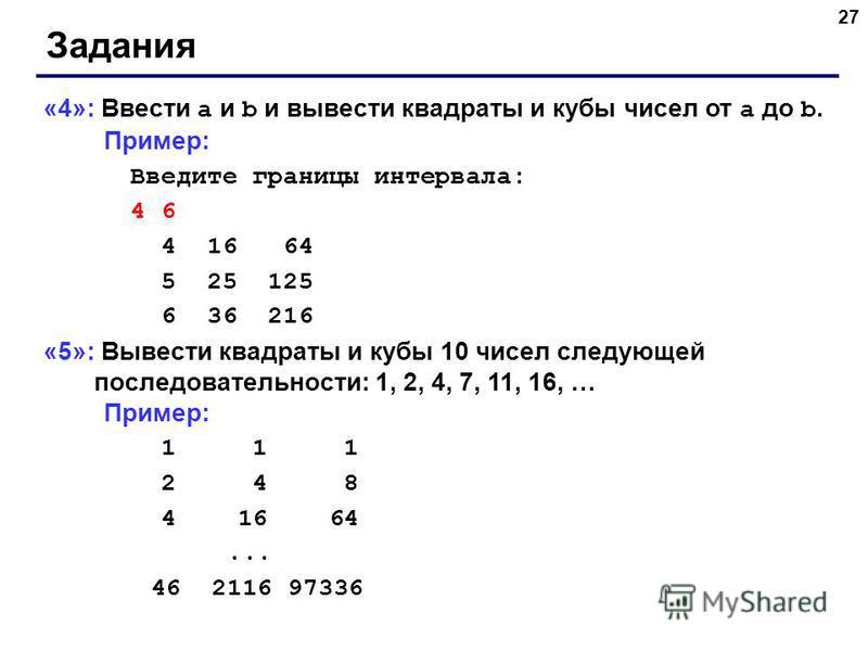 27 Задания «4»: Ввести a и b и вывести квадраты и кубы чисел от a до b. Пример: Введите границы интервала: 4 6 4 16 64 5 25 125 6 36 216 «5»: Вывести квадраты и кубы 10 чисел следующей последовательности: 1, 2, 4, 7, 11, 16, … Пример: 1 1 1 2 4 8 4 1