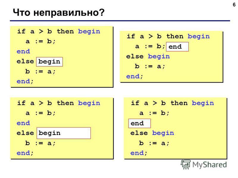 6 Что неправильно? if a > b then begin a := b; end else b := a; end; if a > b then begin a := b; end else b := a; end; if a > b then begin a := b; else begin b := a; end; if a > b then begin a := b; else begin b := a; end; if a > b then begin a := b;