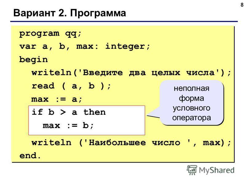 8 Вариант 2. Программа program qq; var a, b, max: integer; begin writeln('Введите два целых числа'); read ( a, b ); max := a; if b > a then max := b; writeln ('Наибольшее число ', max); end. неполная форма условного оператора
