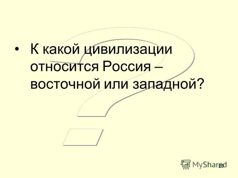 28 К какой цивилизации относится Россия – восточной или западной?