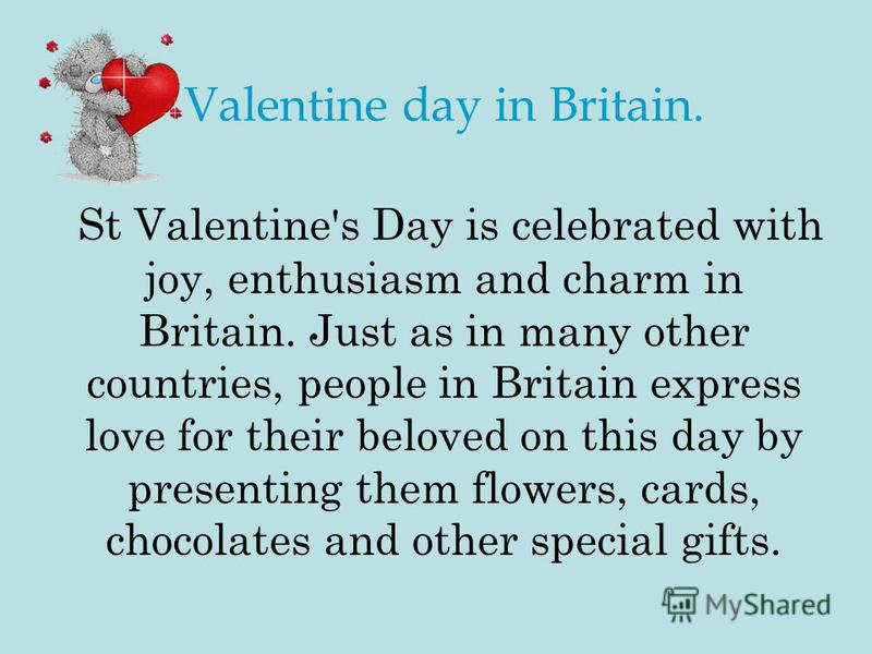 Valentine day in Britain. St Valentine's Day is celebrated with joy, enthusiasm and charm in Britain. Just as in many other countries, people in Britain express love for their beloved on this day by presenting them flowers, cards, chocolates and othe