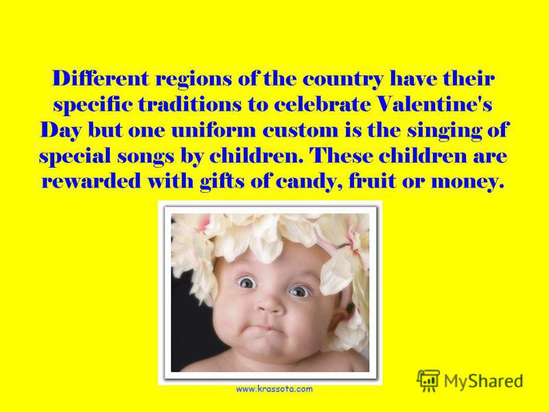 Different regions of the country have their specific traditions to celebrate Valentine's Day but one uniform custom is the singing of special songs by children. These children are rewarded with gifts of candy, fruit or money.