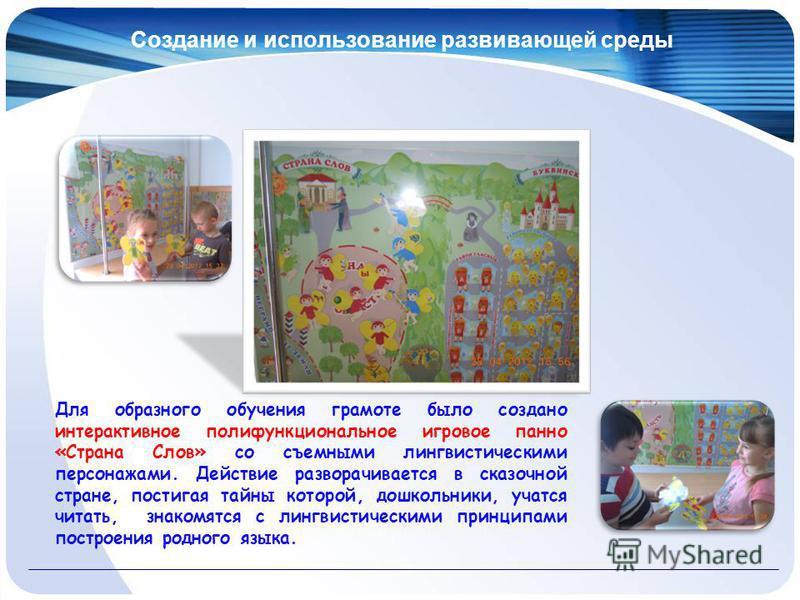 Создание и использование развивающей среды Для образного обучения грамоте было создано интерактивное полифункциональное игровое панно «Страна Слов» со съемными лингвистическими персонажами. Действие разворачивается в сказочной стране, постигая тайны