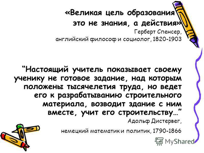 «Великая цель образования – это не знания, а действия» Герберт Спенсер, английский философ и социолог, 1820-1903 Настоящий учитель показывает своему ученику не готовое задание, над которым положены тысячелетия труда, но ведет его к разрабатыванию стр