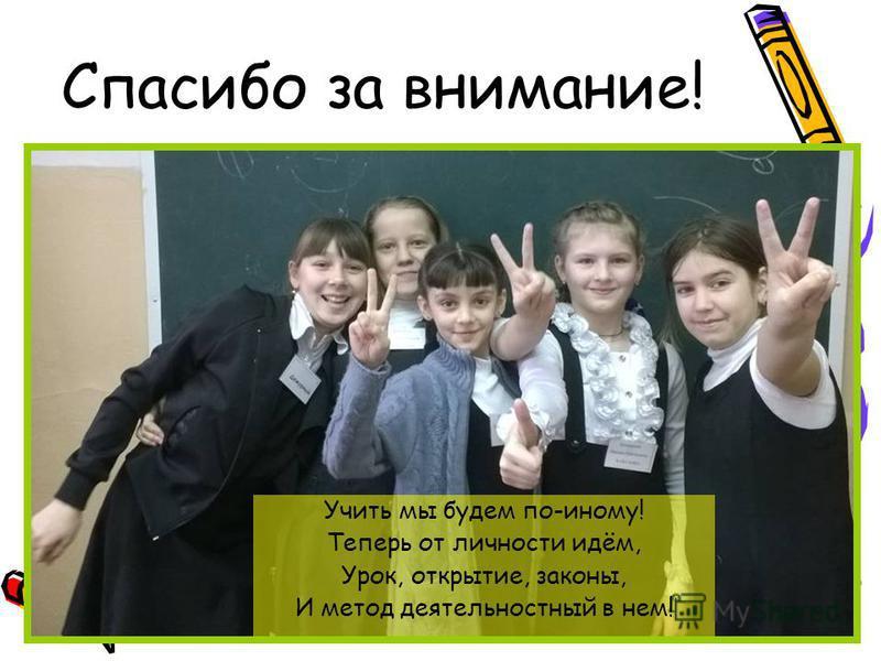 Спасибо за внимание! Учить мы будем по-иному! Теперь от личности идём, Урок, открытие, законы, И метод деятельностный в нем!