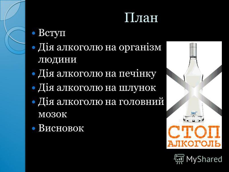 План План Вступ Дія алкоголю на організм людини Дія алкоголю на печінку Дія алкоголю на шлунок Дія алкоголю на головний мозок Висновок