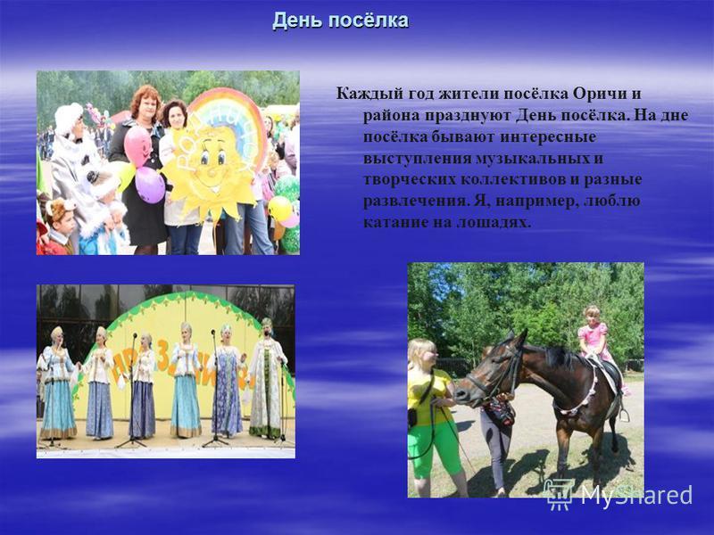 День посёлка Каждый год жители посёлка Оричи и района празднуют День посёлка. На дне посёлка бывают интересные выступления музыкальных и творческих коллективов и разные развлечения. Я, например, люблю катание на лошадях.