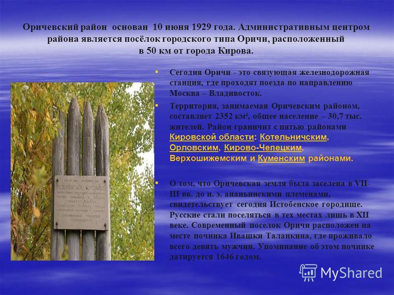 Оричевский район основан 10 июня 1929 года. Административным центром района является посёлок городского типа Оричи, расположенный в 50 км от города Кирова. Сегодня Оричи - это связующая железнодорожная станция, где проходят поезда по направлению Моск