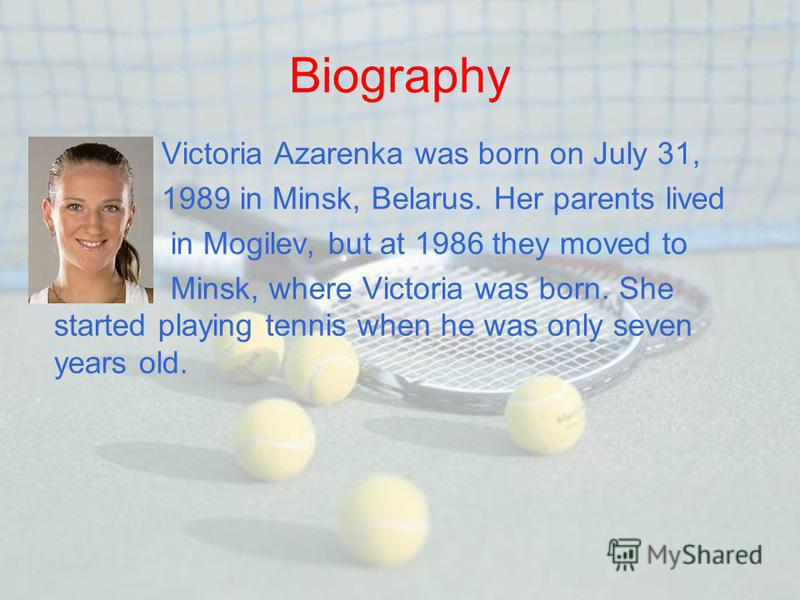 Biography Victoria Azarenka was born on July 31, 1989 in Minsk, Belarus. Her parents lived in Mogilev, but at 1986 they moved to Minsk, where Victoria was born. She started playing tennis when he was only seven years old.