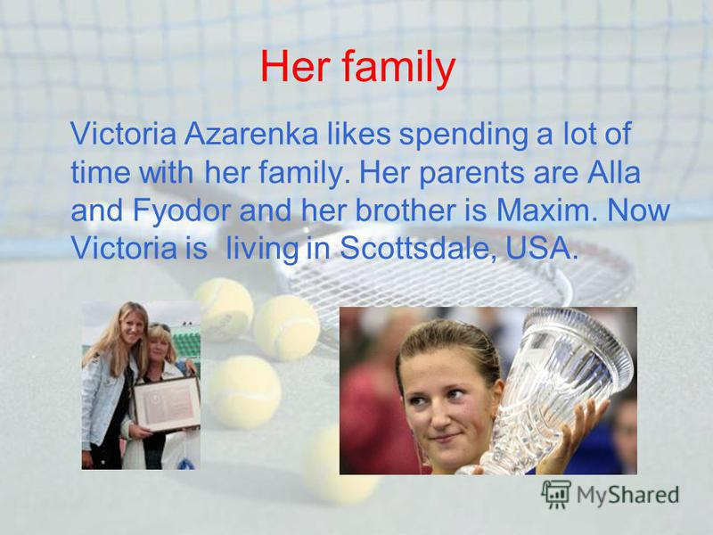 Her family Victoria Azarenka likes spending a lot of time with her family. Her parents are Alla and Fyodor and her brother is Maxim. Now Victoria is living in Scottsdale, USA.