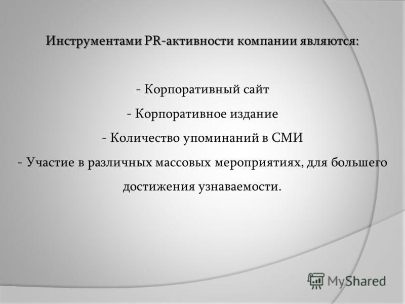 Инструментами PR-активности компании являются: Инструментами PR-активности компании являются: - Корпоративный сайт - Корпоративное издание - Количество упоминаний в СМИ - Участие в различных массовых мероприятиях, для большего достижения узнаваемости