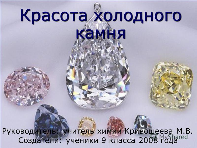 Красота холодного камня Руководитель: учитель химии Кривошеева М.В. Создатели: ученики 9 класса 2008 года