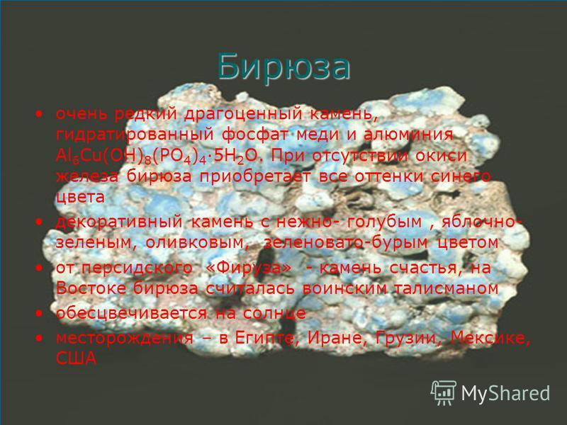 Бирюза очень редкий драгоценный камень, гидратированный фосфат меди и алюминия Аl 6 Сu(ОН) 8 (РО 4 ) 4 5Н 2 О. При отсутствии окиси железа бирюза приобретает все оттенки синего цвета декоративный камень с нежно- голубым, яблочно- зеленым, оливковым,