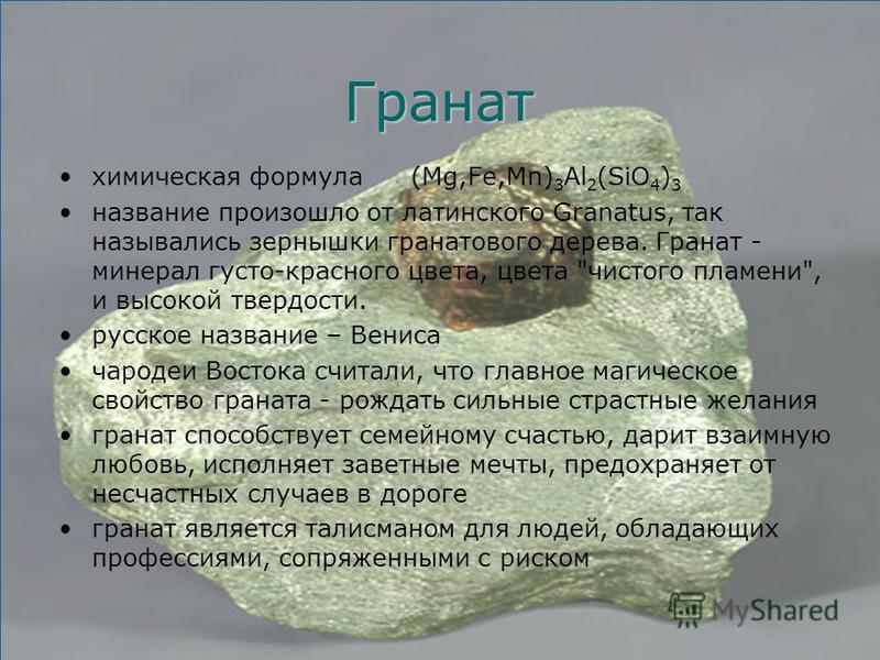 Гранат химическая формула(Mg,Fe,Mn) 3 Al 2 (SiO 4 ) 3 название произошло от латинского Granatus, так назывались зернышки гранатового дерева. Гранат - минерал густо-красного цвета, цвета
